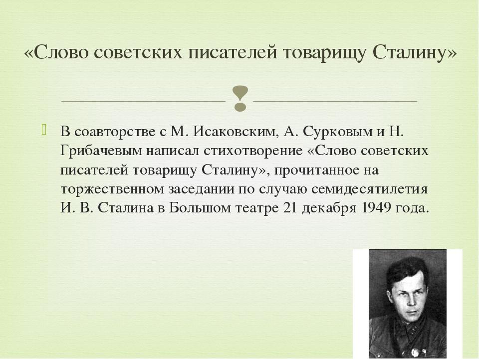 В соавторстве с М. Исаковским, А. Сурковым и Н. Грибачевым написал стихотворе...