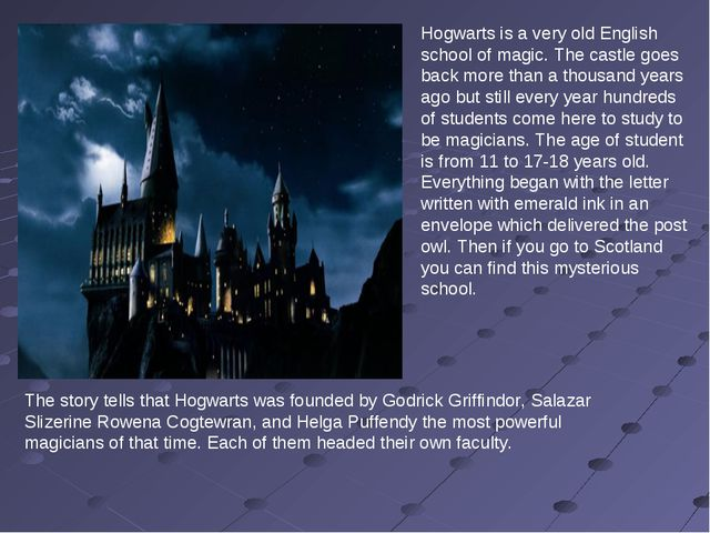 Hogwarts is a very old English school of magic. The castle goes back more tha...