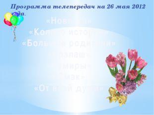 Программа телепередач на 26 мая 2012 года. «Новости» «Колесо истории» «Больши