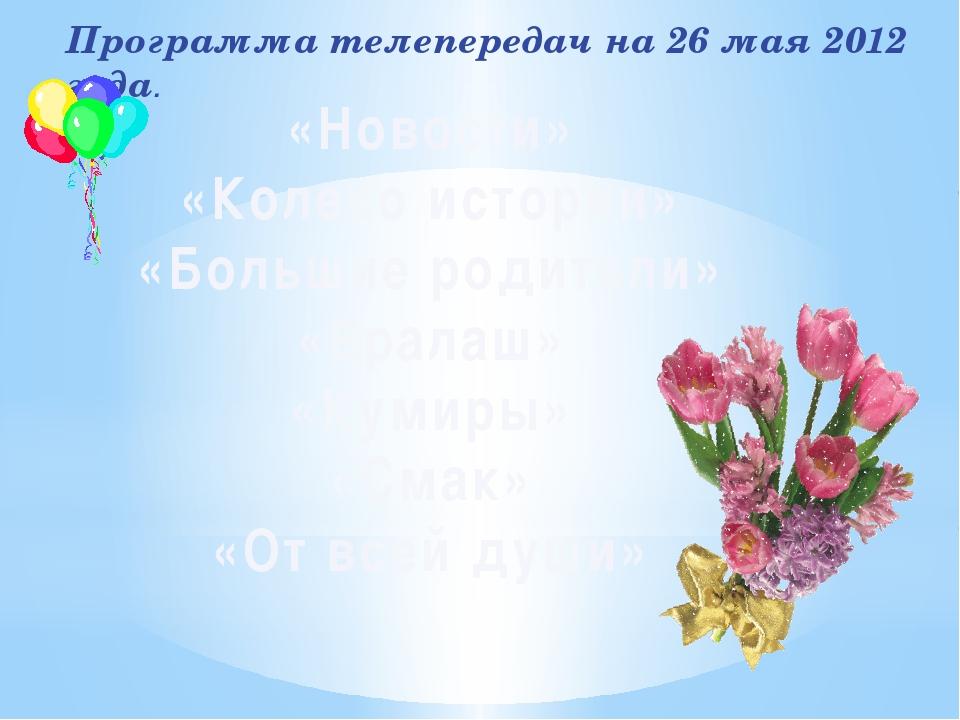 Программа телепередач на 26 мая 2012 года. «Новости» «Колесо истории» «Больши...