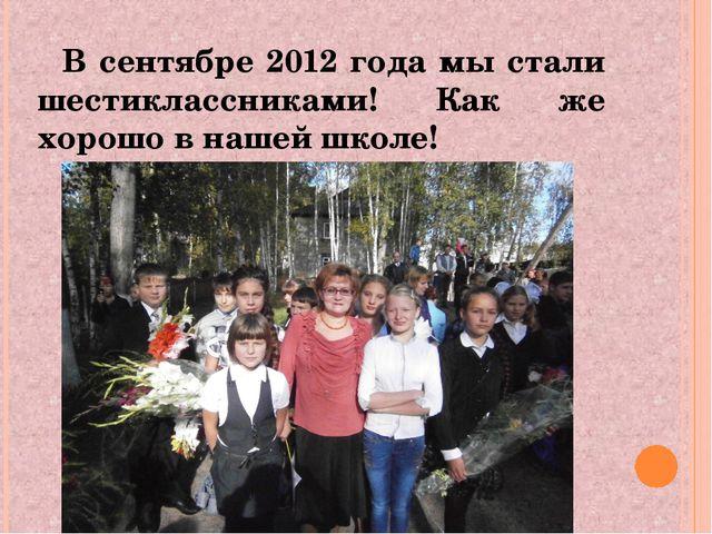 В сентябре 2012 года мы стали шестиклассниками! Как же хорошо в нашей школе!
