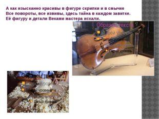 А как изысканно красивы в фигуре скрипки и в смычке Все повороты, все извивы,