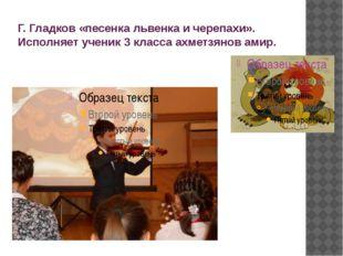 Г. Гладков «песенка львенка и черепахи». Исполняет ученик 3 класса ахметзянов