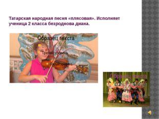 Татарская народная песня «плясовая». Исполняет ученица 2 класса безроднова ди
