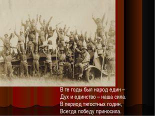 В те годы был народ един – Дух и единство – наша сила. В период тягостных год