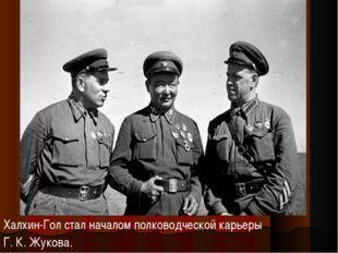 Халхин-Гол стал началом полководческой карьеры Г.К.Жукова.