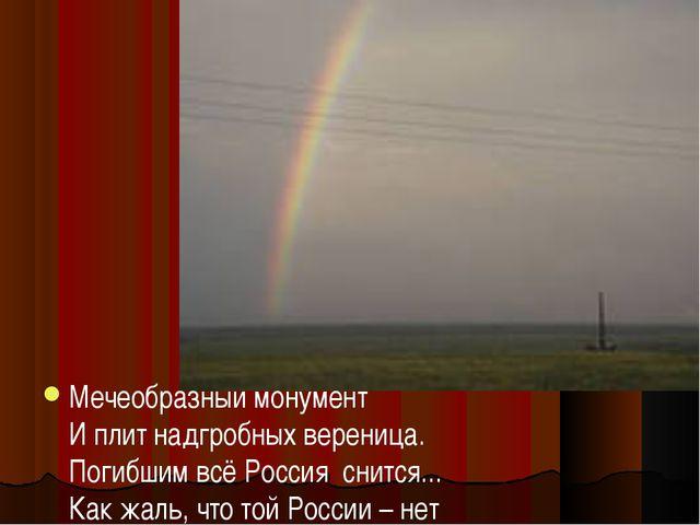Мечеобразный монумент И плит надгробных вереница. Погибшим всё Россия снится...