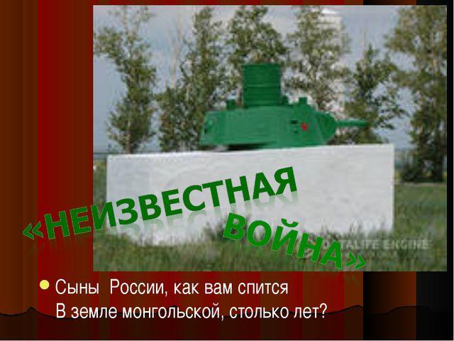 Сыны России, как вам спится В земле монгольской, столько лет?