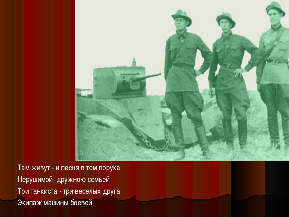 Там живут - и песня в том порука Нерушимой, дружною семьей Три танкиста - три...