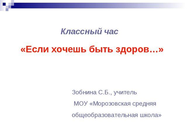 Классный час «Если хочешь быть здоров…» Зобнина С.Б., учитель МОУ «Морозовска...