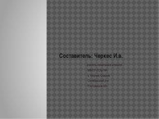 Составитель: Черкес И.в. учитель начальных классов МБОУ СОШ №1 х. Керчик-Савр