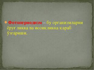 Фотопериодизм – бу организмларни ёруғликка ва иссиқликка қараб ўзгариши.