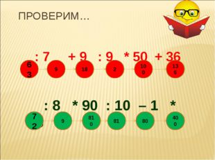 ПРОВЕРИМ… : 7 + 9 : 9 * 50 + 36 : 8 * 90 : 10 – 1 * 5 810 63 9 18 2 100 136 9