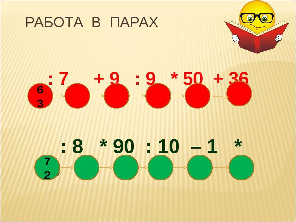 РАБОТА В ПАРАХ : 7 + 9 : 9 * 50 + 36 : 8 * 90 : 10 – 1 * 5 63 72