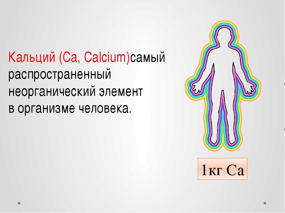 Кальций(Са,Calcium)самый распространенный неорганический элемент ворганизм...