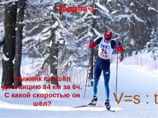Лыжник прошёл дистанцию 84 км за 6ч. С какой скоростью он шёл? Задача 1 V=s : t