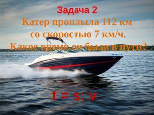 Задача 2 Катер проплыла 112 км со скоростью 7 км/ч. Какое время он была в пут