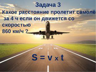 Задача 3 Какое расстояние пролетит самолёт за 4 ч если он движется со скорост