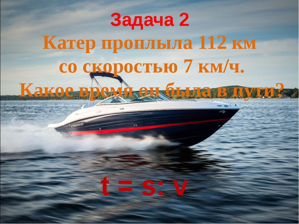 Задача 2 Катер проплыла 112 км со скоростью 7 км/ч. Какое время он была в пут...