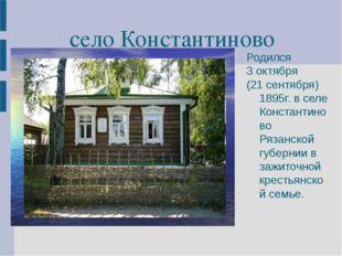 село Константиново Родился 3 октября (21 сентября) 1895г. в селе Константинов