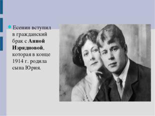 Есенин вступил в гражданский брак с Анной Изрядновой, которая в конце 1914 г.