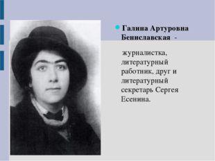 Галина Артуровна Бениславская -  журналистка, литературный работник, друг и
