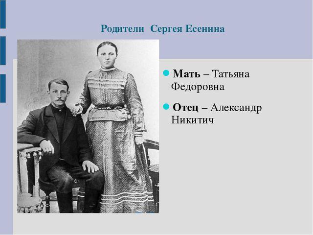 Родители Сергея Есенина Мать – Татьяна Федоровна Отец – Александр Никитич