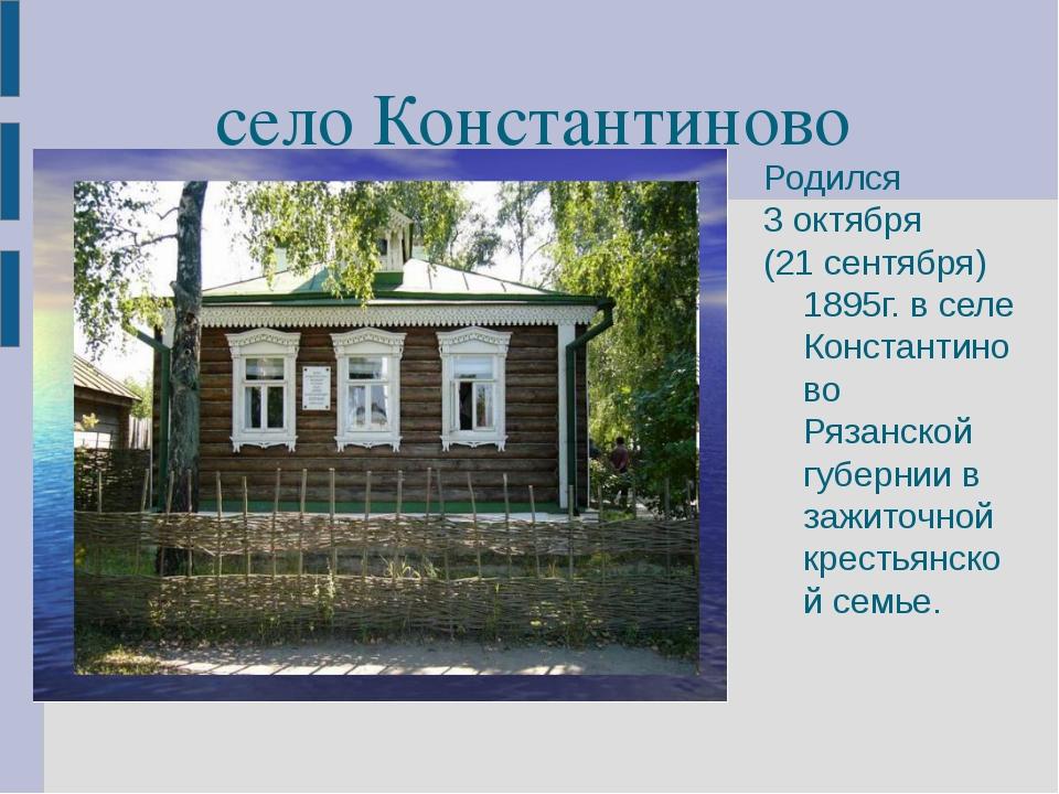 село Константиново Родился 3 октября (21 сентября) 1895г. в селе Константинов...
