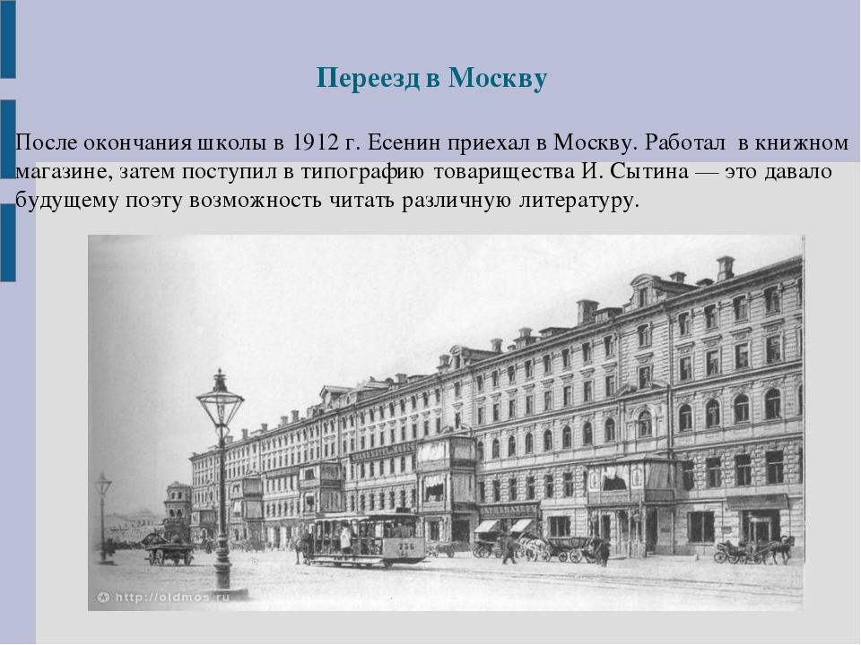 Переезд в Москву После окончания школы в 1912 г. Есенин приехал в Москву. Раб...