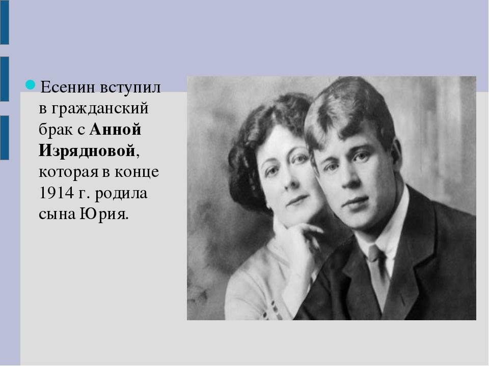 Есенин вступил в гражданский брак с Анной Изрядновой, которая в конце 1914 г....