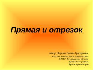 Прямая и отрезок Автор: Ширкина Татьяна Григорьевна, учитель математики и инф