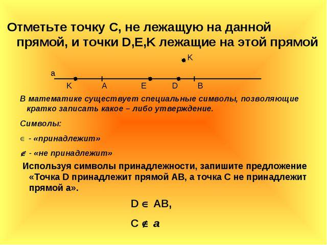Отметьте точку С, не лежащую на данной прямой, и точки D,E,K лежащие на этой...