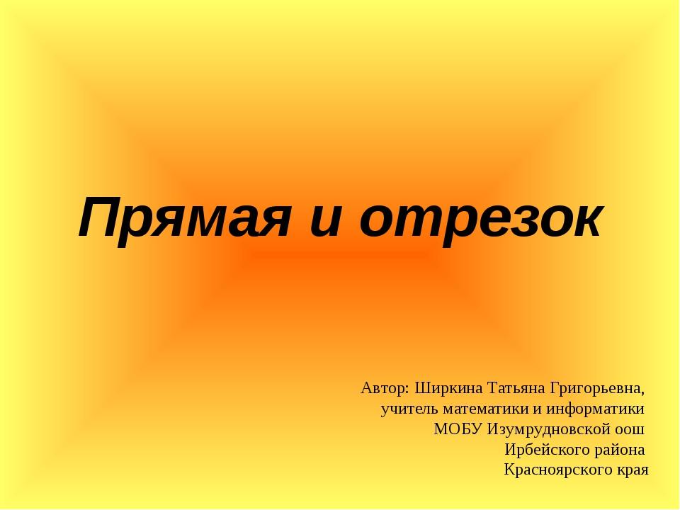 Прямая и отрезок Автор: Ширкина Татьяна Григорьевна, учитель математики и инф...