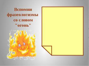 """Вспомни фразеологизмы со словом """"огонь"""" Между двух огней Играть с огнём Подл"""
