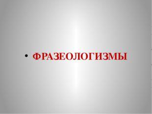 ФРАЗЕОЛОГИЗМЫ