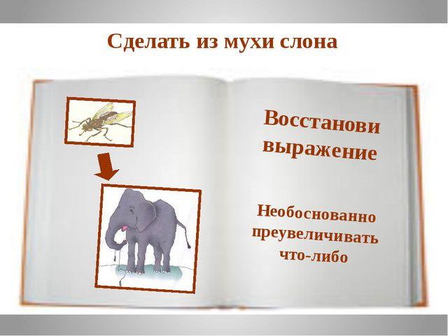 Необоснованно преувеличивать что-либо Сделать из мухи слона Восстанови выраже...