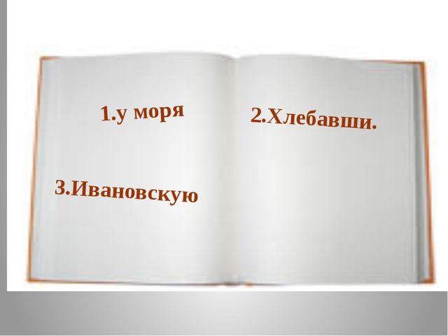 2.Хлебавши. 3.Ивановскую 1.у моря