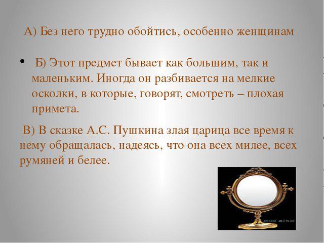 А) Без него трудно обойтись, особенно женщинам Б) Этот предмет бывает как бол...
