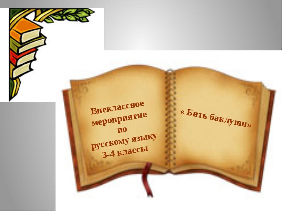 Внеклассное мероприятие по русскому языку 3-4 классы « Бить баклуши»