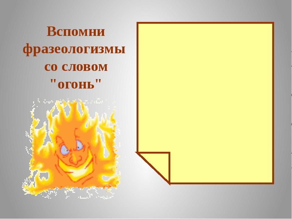 """Вспомни фразеологизмы со словом """"огонь"""" Между двух огней Играть с огнём Подл..."""