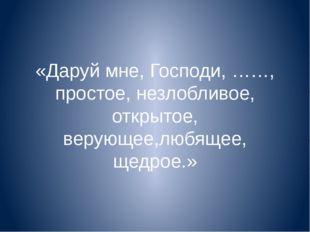«Даруй мне, Господи, ……, простое, незлобливое, открытое, верующее,любящее, ще