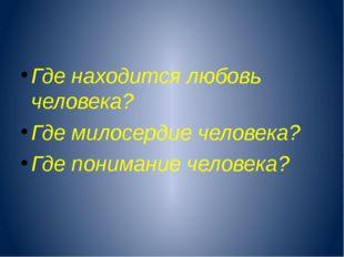 Где находится любовь человека? Где милосердие человека? Где понимание челове