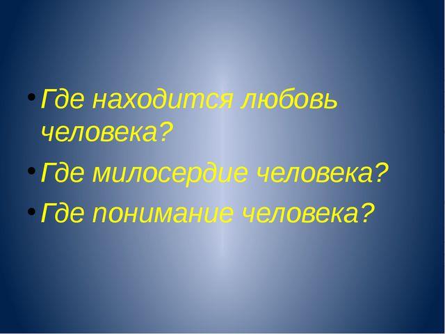 Где находится любовь человека? Где милосердие человека? Где понимание челове...