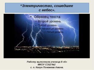"""""""Электричество, сошедшее с небес». Работу выполнила ученица 8 «б» МКОУ СОШ №2"""