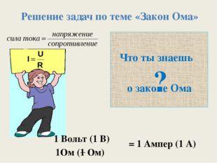 ? Что ты знаешь о законе Ома Решение задач по теме «Закон Ома» = 1 Ампер (1