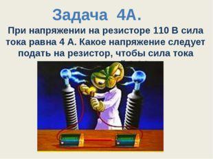 При напряжении на резисторе 110 В сила тока равна 4 А. Какое напряжение следу