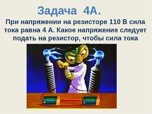 При напряжении на резисторе 110 В сила тока равна 4 А. Какое напряжение следу...