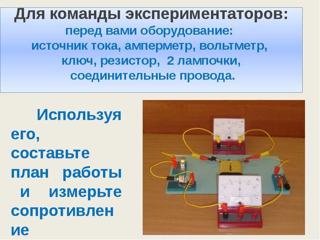 Используя его, составьте план работы и измерьте сопротивление резистора. Для...
