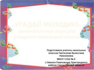 Подготовила учитель начальных классов Пихтелева Валентина Николаевна МАОУ СОШ