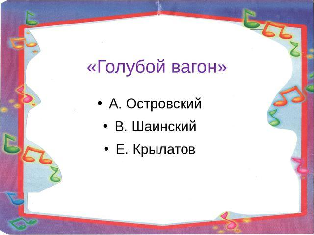 «Голубой вагон» А. Островский В. Шаинский Е. Крылатов